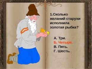1.Сколько желаний старухи исполнила золотая рыбка? А. Три. Б. Четыре. В. Пят