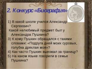 2. Конкурс «Биография» 1) В какой школе учился Александр Сергеевич? Какой не