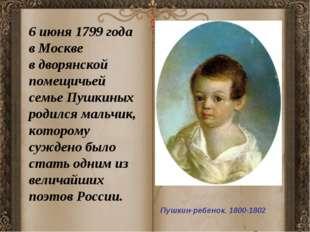 Пушкин-ребенок. 1800-1802 6 июня 1799 года в Москве в дворянской помещичьей