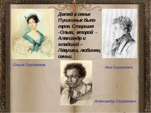 Ольга Сергеевна Детей в семье Пушкиных было трое. Старшая -Ольга, второй - А