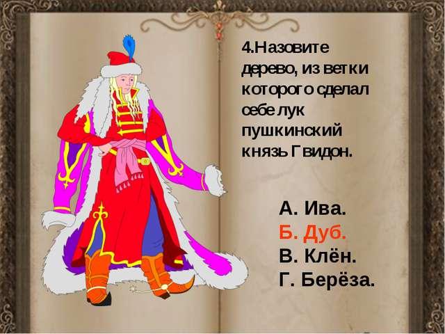 4.Назовите дерево, из ветки которого сделал себе лук пушкинский князь Гвидон...