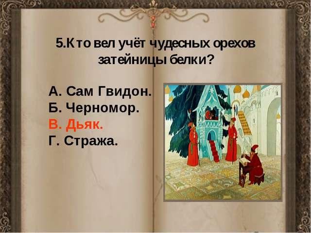 А. Сам Гвидон. Б. Черномор. В. Дьяк. Г. Стража. 5.Кто вел учёт чудесных оре...