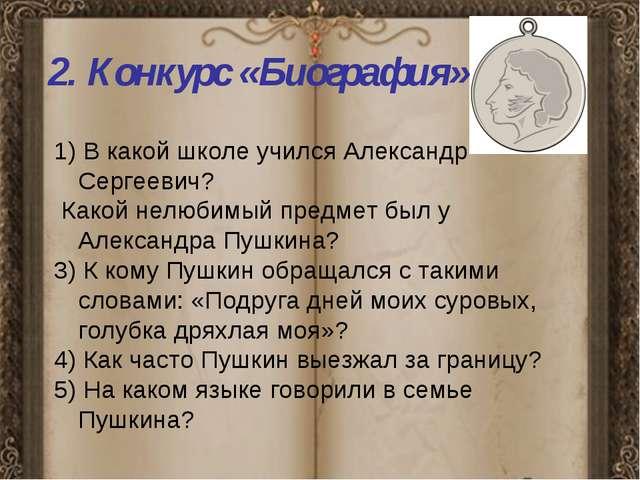 2. Конкурс «Биография» 1) В какой школе учился Александр Сергеевич? Какой не...