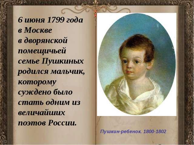 Пушкин-ребенок. 1800-1802 6 июня 1799 года в Москве в дворянской помещичьей...
