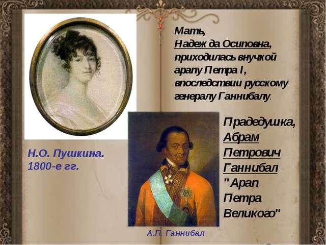 Н.О. Пушкина. 1800-е гг. Мать, Надежда Осиповна, приходилась внучкой арапу П...