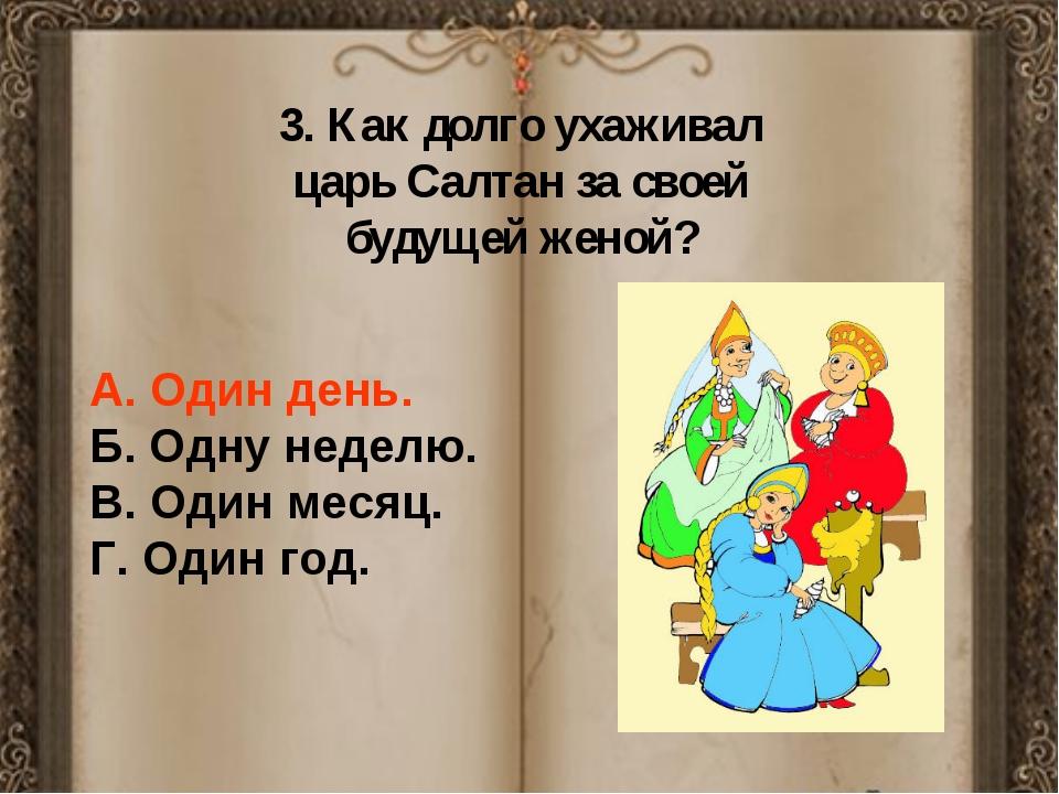 3. Как долго ухаживал царь Салтан за своей будущей женой? А. Один день. Б. О...