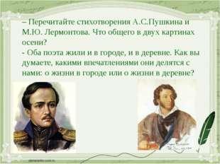 – Перечитайте стихотворения А.С.Пушкина и М.Ю. Лермонтова. Что общего в двух