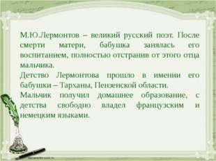 М.Ю.Лермонтов – великий русский поэт. После смерти матери, бабушка занялась е