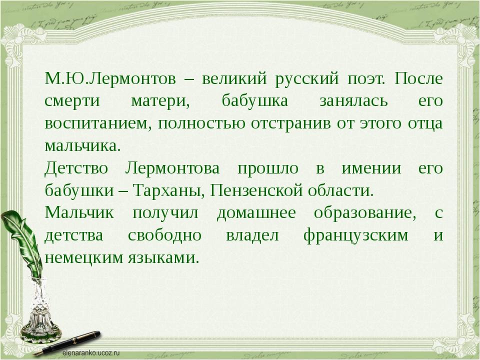 М.Ю.Лермонтов – великий русский поэт. После смерти матери, бабушка занялась е...