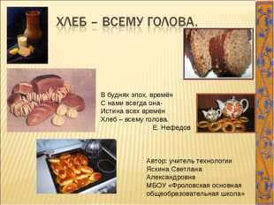 В буднях эпох, времён С нами всегда она- Истина всех времён Хлеб – всему голо