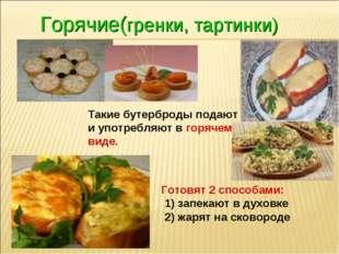 Горячие(гренки, тартинки) Такие бутерброды подают и употребляют в горячем вид