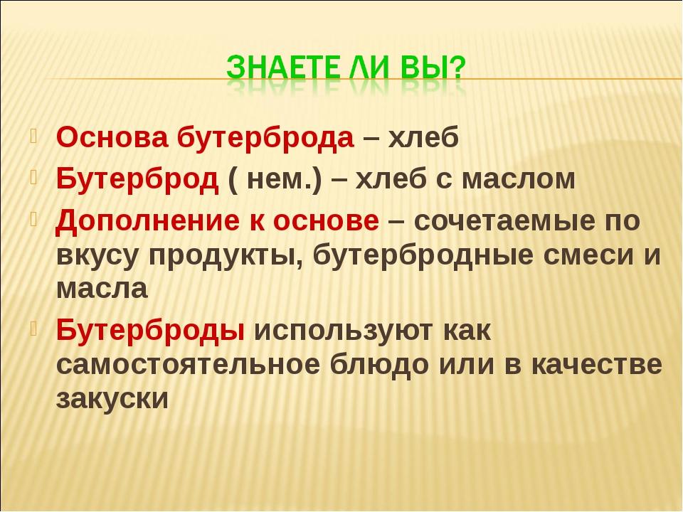 Основа бутерброда – хлеб Бутерброд ( нем.) – хлеб с маслом Дополнение к основ...