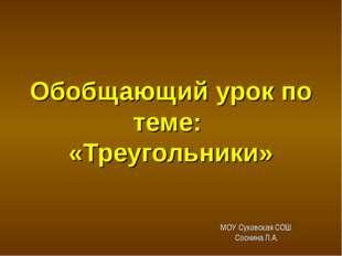 Обобщающий урок по теме: «Треугольники» МОУ Суховская СОШ Соснина Л.А. геомет