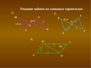 Y E О 12 см ? K N F M ? X P 8 см Решите задачи по готовым чертежам: 1). 2). 3