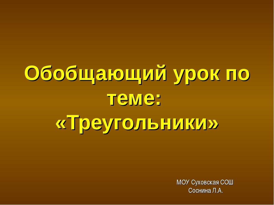 Обобщающий урок по теме: «Треугольники» МОУ Суховская СОШ Соснина Л.А. геомет...