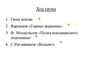 Ход урока Гимн школы Варламов «Горные вершины» Ф. Мендельсов «Песня венецианс