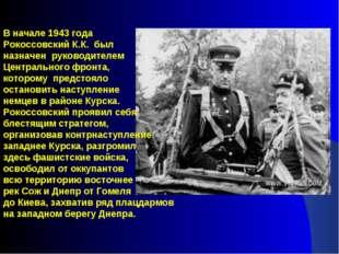 В начале 1943 года Рокоссовский К.К. был назначен руководителем Центральн