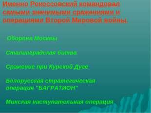 Именно Рокоссовский командовал самыми значимыми сражениями и операциями Второ