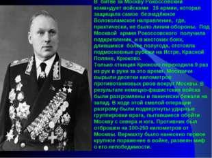 В битве за Москву Рокоссовский командует войсками  16 армии, которая защищ