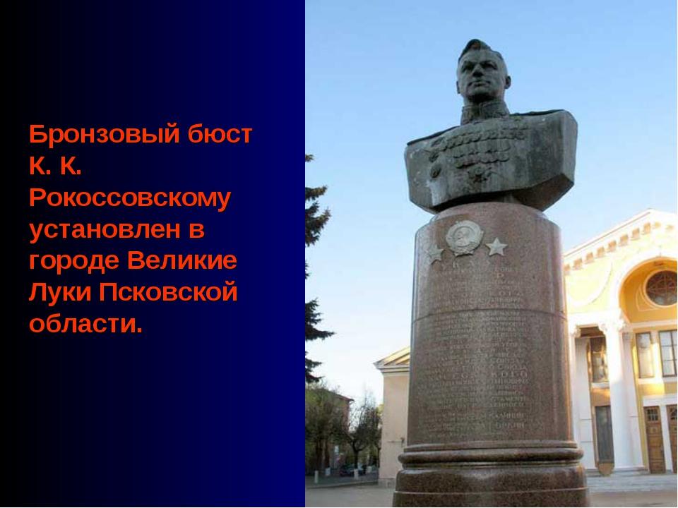 Бронзовый бюст К. К. Рокоссовскому установлен в городе Великие Луки Псковской...