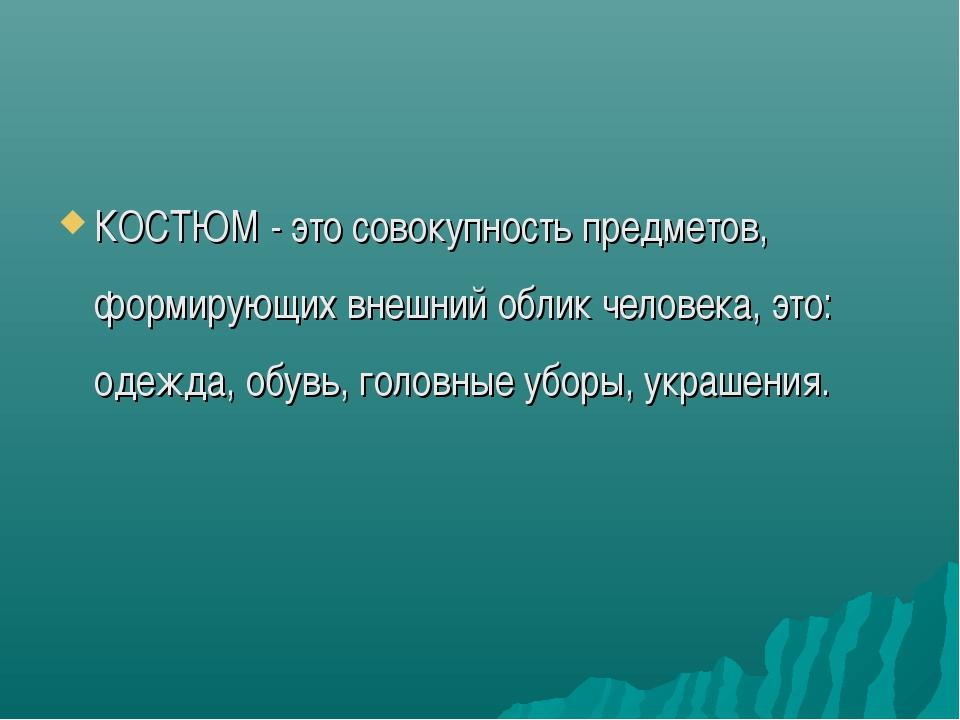 КОСТЮМ - это совокупность предметов, формирующих внешний облик человека, это:...