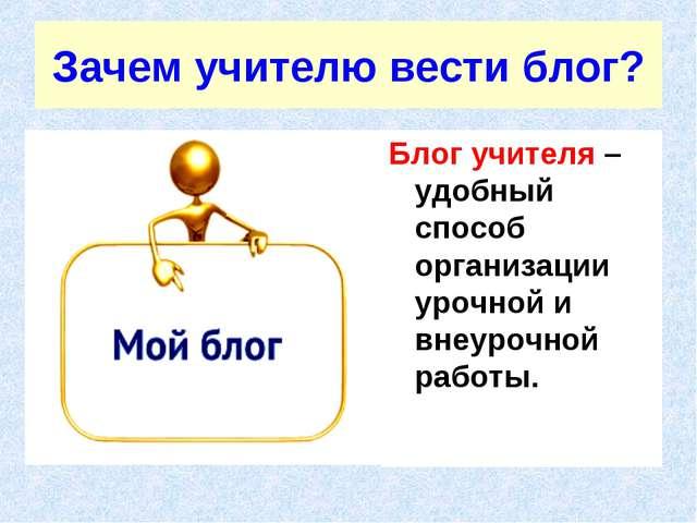 Зачем учителю вести блог? Блог учителя – удобный способ организации урочной и...