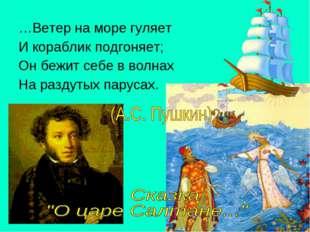 …Ветер на море гуляет И кораблик подгоняет; Он бежит себе в волнах На раздуты