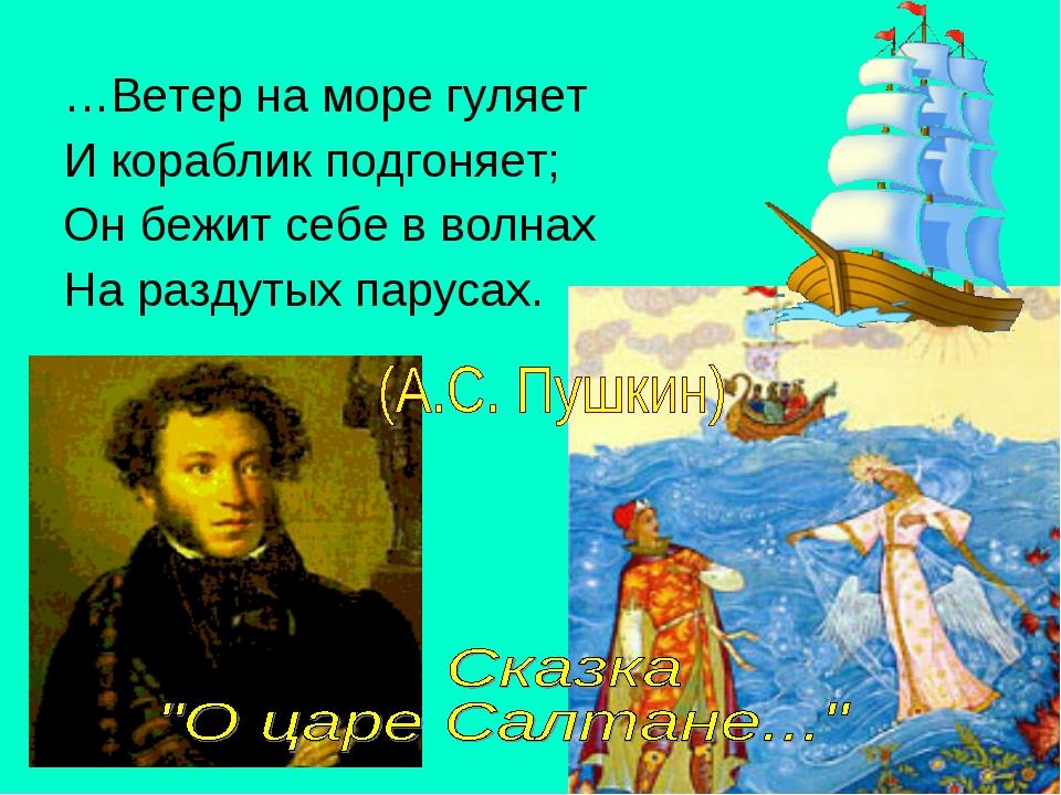 …Ветер на море гуляет И кораблик подгоняет; Он бежит себе в волнах На раздуты...