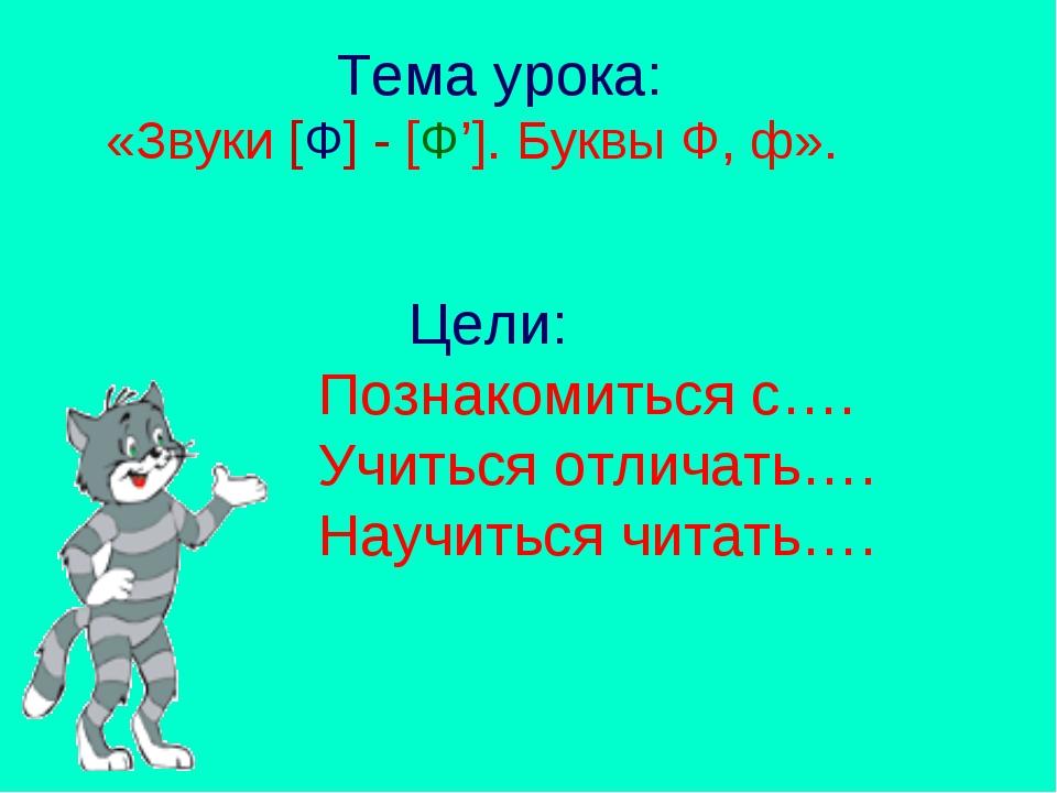Тема урока: «Звуки [Ф] - [Ф']. Буквы Ф, ф». Цели: Познакомиться с…. Учиться...