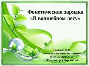 Фонетическая зарядка «В волшебном лесу» Ушакова В.В. учитель иностранных язык