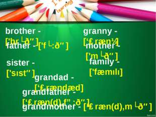 mother - ['mʌðə] granny - ['ɡrænɪ] family - ['fæmılı] brother - ['brʌðə] sist