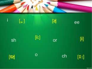 i ee sh ch o or [i] [i:] [tʃ] [ʃ] [ɒ] [ɔ:]