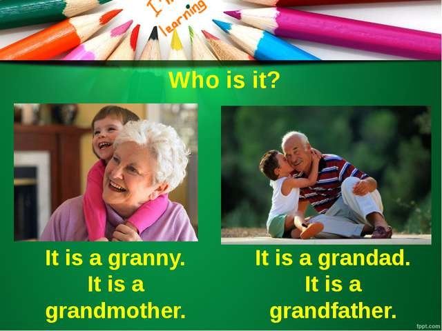 Who is it? It is a granny. It is a grandmother. It is a grandad. It is a gran...