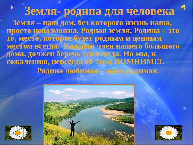 Земля- родина для человека Земля – наш дом, без которого жизнь наша, просто...