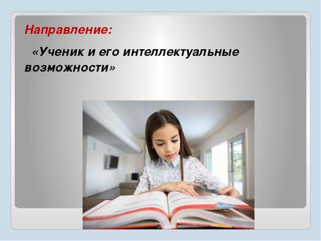 Направление: «Ученик и его интеллектуальные возможности»