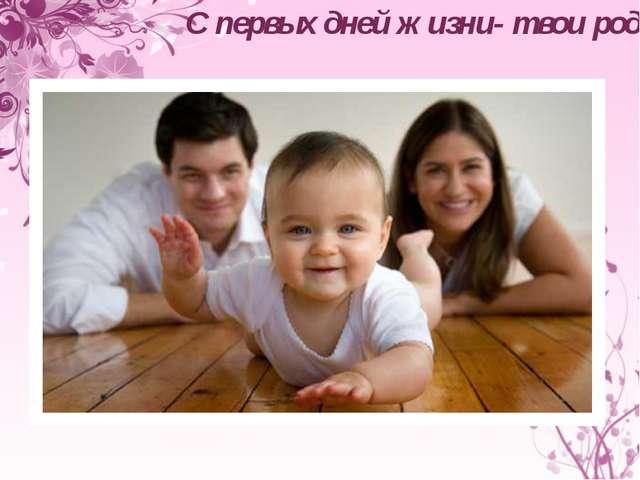 С первых дней жизни- твои родители