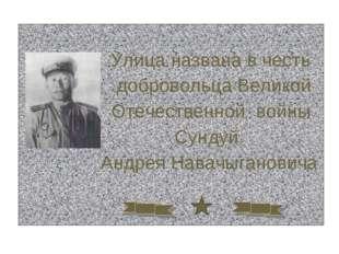 Улица названа в честь добровольца Великой Отечественной войны Сундуй Андрея