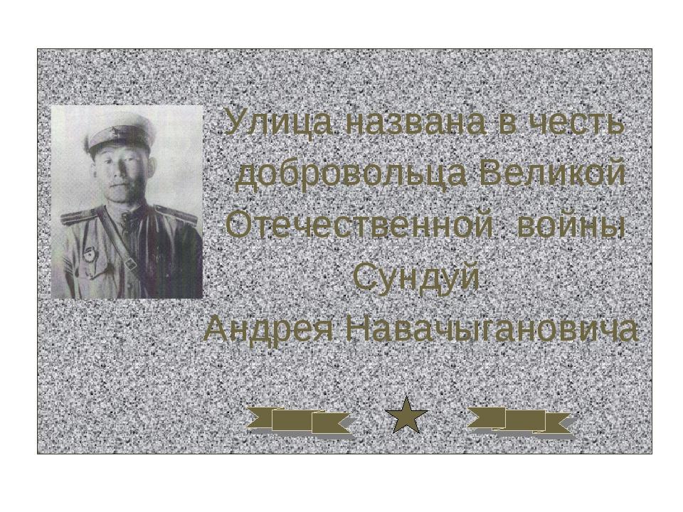Улица названа в честь добровольца Великой Отечественной войны Сундуй Андрея...