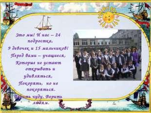 Это мы! И нас – 24 подростка, 9 девочек и 15 мальчиков! Перед вами – учащиеся