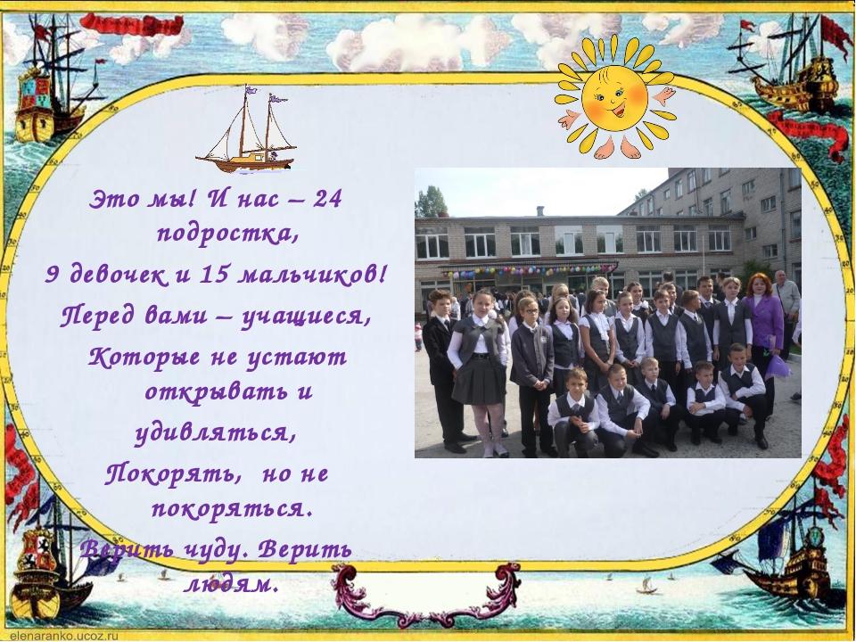 Это мы! И нас – 24 подростка, 9 девочек и 15 мальчиков! Перед вами – учащиеся...
