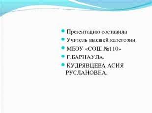 Презентацию составила Учитель высшей категории МБОУ «СОШ №110» Г.БАРНАУЛА. КУ