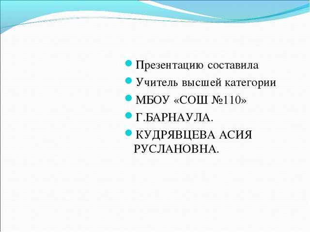 Презентацию составила Учитель высшей категории МБОУ «СОШ №110» Г.БАРНАУЛА. КУ...