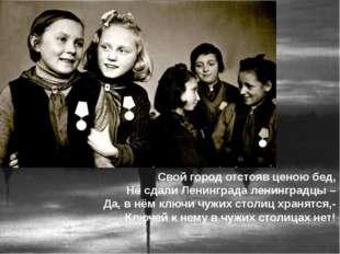 Свой город отстояв ценою бед, Не сдали Ленинграда ленинградцы – Да, в нём клю