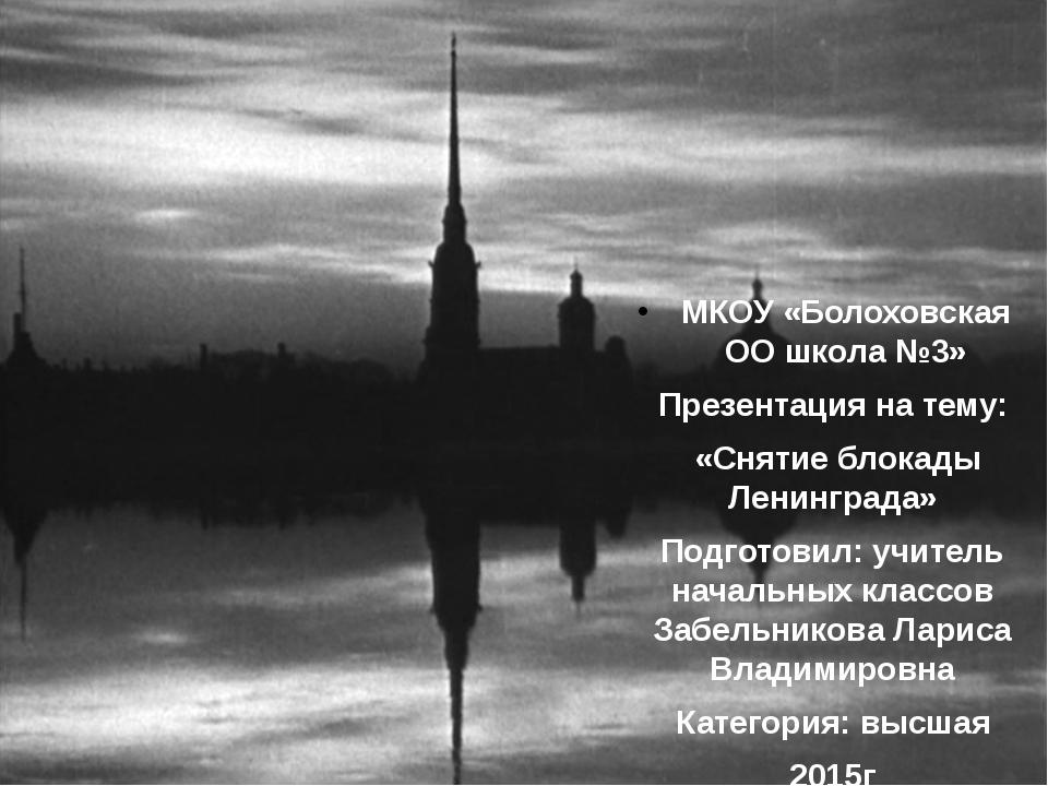 МКОУ «Болоховская ОО школа №3» Презентация на тему: «Снятие блокады Ленинград...
