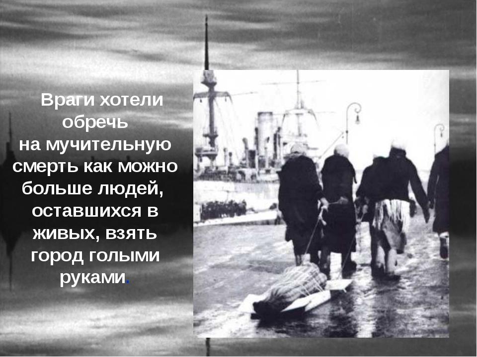 Враги хотели обречь на мучительную смерть как можно больше людей, оставшихся...