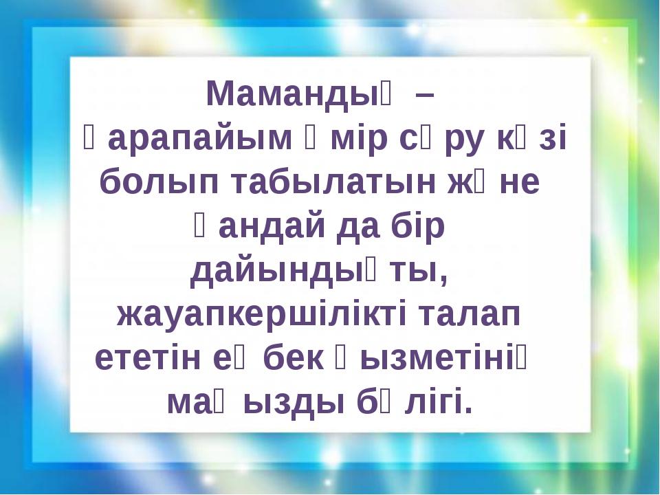 Мамандық – қарапайым өмір сүру көзі болып табылатын және қандай да бір дайынд...