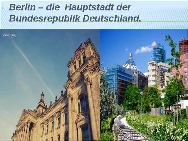 Berlin – die Hauptstadt der Bundesrepublik Deutschland.