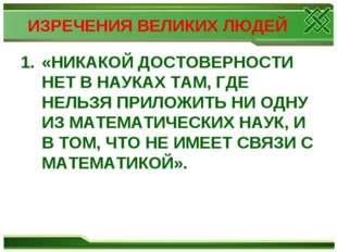ИЗРЕЧЕНИЯ ВЕЛИКИХ ЛЮДЕЙ «НИКАКОЙ ДОСТОВЕРНОСТИ НЕТ В НАУКАХ ТАМ, ГДЕ НЕЛЬЗЯ П