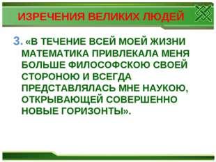 ИЗРЕЧЕНИЯ ВЕЛИКИХ ЛЮДЕЙ 3. «В ТЕЧЕНИЕ ВСЕЙ МОЕЙ ЖИЗНИ МАТЕМАТИКА ПРИВЛЕКАЛА М