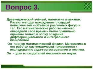 Вопрос 3. Древнегреческий учёный, математик и механик. Развил методы нахожден